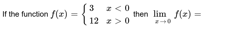 If the function `f (x) = {{:(3,x lt 0),(12, x gt 0):}` then `underset(x to 0)(lim) f (x) =`