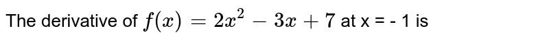 The derivative of `f(x) = 2x^(2) - 3x + 7` at x = - 1 is