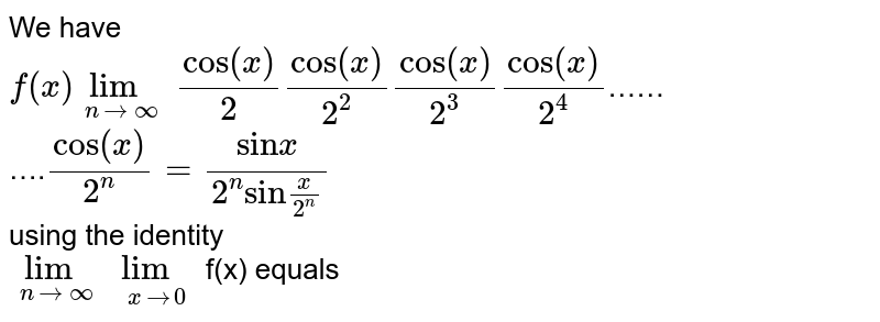 """We have <br> `f (x) underset(n to oo)(lim) cos (x)/(2) cos (x)/(2^(2)) cos (x)/(2^(3)) cos (x)/(2^(4))`…… <br> ….`cos (x)/(2^(n)) = (""""sin"""" x)/(2^(n) """"sin"""" (x)/(2^(n)))` <br> using the identity <br> `underset(n to oo)(lim) underset(x to 0)(lim)` f(x) equals"""