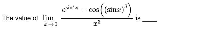 """The value of `underset(x to 0)(lim) (e^(""""sin""""^(3) x) - cos ((""""sin"""" x)^(3)))/(x^(3))` is ____"""
