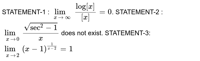 Statement-1 : `underset(x to oo)(lim) (log[x])/([x]) = 0`, where [x] represent the integral part of x. <br> statement-2 : `underset(x to 0)(lim) (sqrt(sec^(2) x - 1))/(x)` does not exist <br> statement-3 : `underset(x to 2)(lim) (x - 1)^((1)/(x - 2)) = 1`