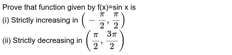 Prove that function given by f(x)=sin x is   <br> (i) Strictly increasing in `(-(pi)/(2),(pi)/(2))`   <br> (ii) Strictly decreasing in `((pi)/(2),(3pi)/(2))`