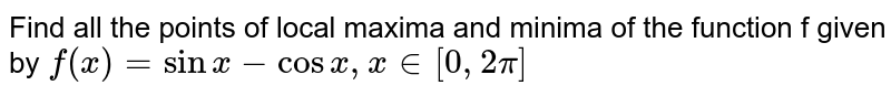 Find all the points  of local maxima and minima  of the function f given by `f(x)= sinx- cosx , x in [0,2pi]`