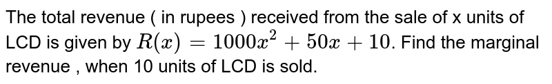 The total revenue ( in rupees ) received from the sale of x units of LCD is given by `R(x)=1000x^(2)+50x+10`. Find the marginal revenue , when 10 units of LCD is sold.