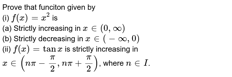 Prove that funciton given by   <br> (i) `f(x)=x^(2)` is   <br> (a) Strictly  increasing in ` x in (0,oo)`   <br> (b) Strictly decreasing in ` x in (-oo,0)`   <br> (ii) `f(x)=tan x ` is strictly increasing in ` x in (npi-(pi)/(2),n pi+(pi)/(2))`, where  ` n in I`.