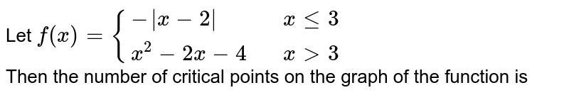 Let `f(x)={{:(- x-2 , ,x le 3 ),(x^(2)-2x-4,, x gt 3 ):}`   <br> Then the number of critical points on the graph of the function is