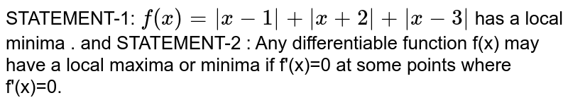STATEMENT-1: `f(x)=|x-1|+|x+2|+|x-3|` has a local minima .   <br> and <br> STATEMENT-2 : Any differentiable  function f(x) may have  a local maxima or minima if f'(x)=0 at some points .