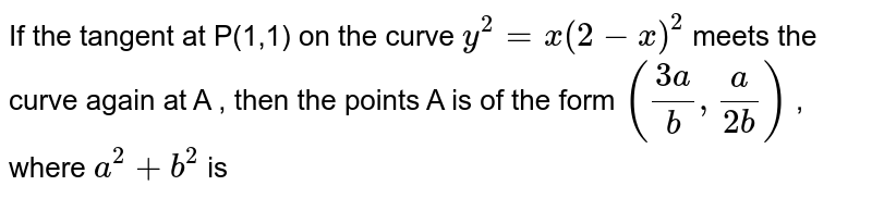If the tangent at P(1,1) on the curve  `y^(2)=x(2-x)^(2)` meets the curve again at A , then the points A is of the form `((3a)/(b),(a)/(2b))`  , where ` a^(2)+b^(2)` is