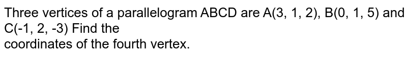 Three vertices of a parallelogram ABCD are A(3, 1, 2), B(0, 1, 5) and C(-1, 2, -3) Find the <br> coordinates of the fourth vertex.