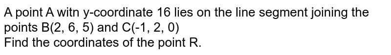 A point A witn y-coordinate 16 lies on the line segment joining the points B(2, 6, 5) and C(-1, 2, 0) <br> Find the coordinates of the point  R.