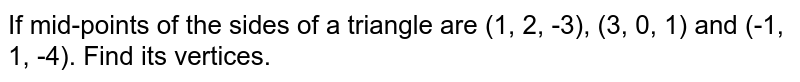 If mid-points of the sides of a triangle are (1, 2, -3), (3, 0, 1) and (-1, 1, -4). Find its vertices.