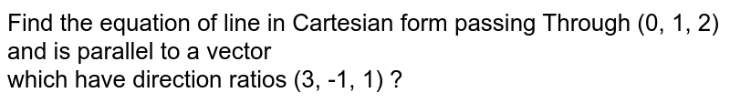 Find the equation of line in Cartesian form passing Through (0, 1, 2) and is parallel to a vector <br> which have direction ratios (3, -1, 1) ?