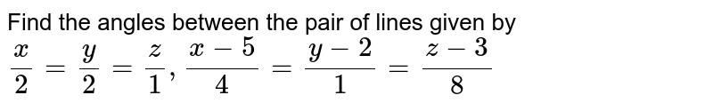 Find the angles between the pair of lines given by <br> `x/2=y/2=z/1, (x-5)/4=(y-2)/1=(z-3)/8`
