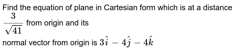 Find the equation of plane in Cartesian form which is at a distance `3/sqrt(41)` from origin and its <br> normal vector from origin is `3hati-4hatj-4hatk`