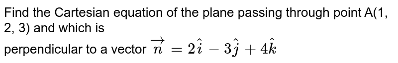 Find the Cartesian equation of the plane passing through point A(1, 2, 3) and which is <br> perpendicular to a vector `vecn=2hati-3hatj+4hatk`