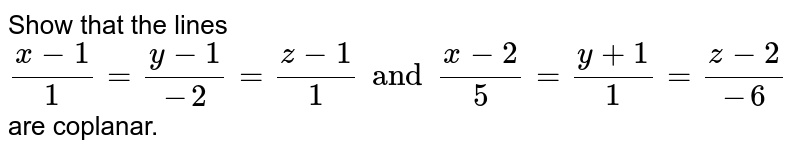 Show that the lines `(x-1)/1 = (y-1)/(-2)=(z-1)/1 and (x-2)/5 = (y+1)/1 = (z-2)/(-6)` are coplanar.