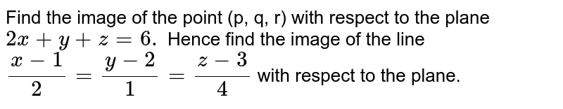 Find the image of the point (p, q, r) with respect to the plane `2x+ y + z = 6.` Hence find the <br> image of the line `(x-1)/2=(y-2)/1=(z-3)/4` <br> with respect to the plane.
