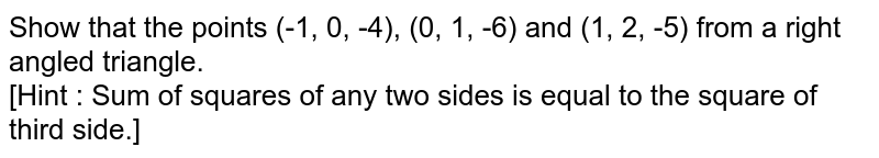 Show that the points (-1, 0, -4), (0, 1, -6) and (1, 2, -5) from a right angled triangle. <br> [Hint : Sum of squares of any two sides is equal to the square of third side.]