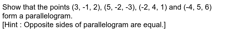 Show that the points (3, -1, 2), (5, -2, -3), (-2, 4, 1) and (-4, 5, 6) form a parallelogram. <br> [Hint : Opposite sides of parallelogram are equal.]