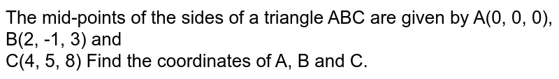 The mid-points of the sides of a triangle ABC are given by A(0, 0, 0), B(2, -1, 3) and <br> C(4, 5, 8) Find the coordinates of A, B and C.