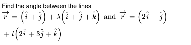 Find the angle between the lines <br> `vecr = (hati+hatj)+lambda (hati+hatj+hatk)and vecr=(2hati-hatj)+t(2hati+3hatj+hatk)`