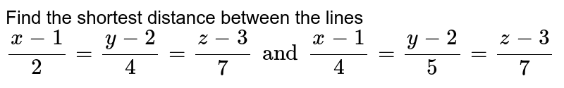 Find the shortest distance between the lines <br> `(x-1)/2=(y-2)/4=(z-3)/7 and (x-1)/4=(y-2)/5=(z-3)/7`