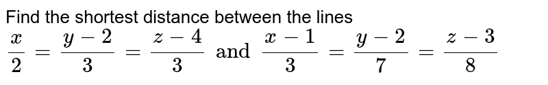 Find the shortest distance between the lines <br> `(x)/2=(y-2)/3=(z-4)/3 and (x-1)/3=(y-2)/7=(z-3)/8`