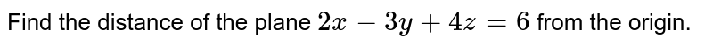 Find the distance of the plane `2x - 2y + 4z = 6` from the origin.