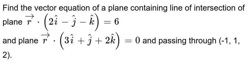 Find the vector equation of a plane containing line of intersection of plane `vecr cdot(2hati -hatj-hatk)=6` <br>  and plane `vecr cdot (3hati +hatj +2hatk)=0` and passing through (-1, 1, 2).