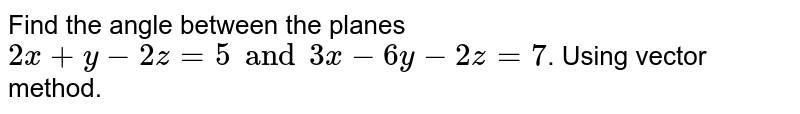 Find the angle between the planes `2x + y - 2z = 5 and 3x - 6y - 2z = 7`. Using vector method.