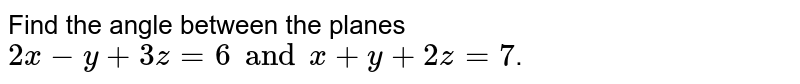 Find the angle between the planes `2x - y + 3z = 6 and x + y +2z =7`.