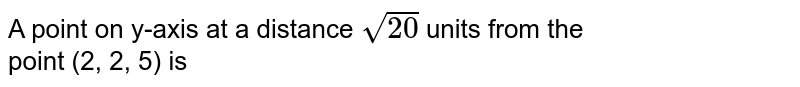 A point on y-axis at a distance `sqrt(20)` units from the <br> point (2, 2, 5) is