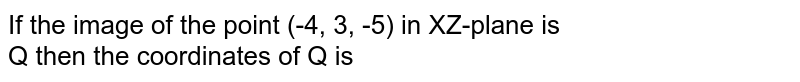 If the image of the point (-4, 3, -5) in XZ-plane is <br> Q then the coordinates of Q is