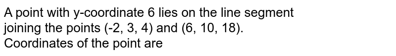 A point with y-coordinate 6 lies on the line segment <br> joining the points (-2, 3, 4) and (6, 10, 18). <br> Coordinates of the point are
