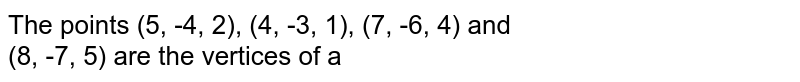 The points (5, -4, 2), (4, -3, 1), (7, -6, 4) and <br> (8, -7, 5) are the vertices of a