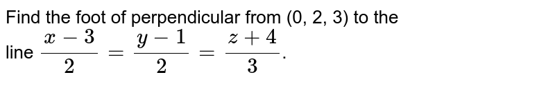 Find the foot of perpendicular from (0, 2, 3) to the <br> line `(x-3)/2= (y-1)/2=(z+4)/3`.