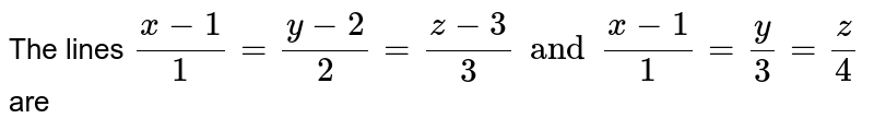 The lines `(x-1)/1=(y-2)/2=(z-3)/(3) and (x-1)/1=y/3 =z/4` <br> are