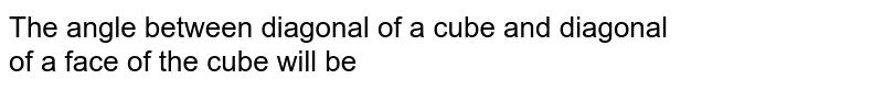 The angle between diagonal of a cube and diagonal <br> of a face of the cube will be