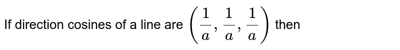 If direction cosines of a line are `(1/a, 1/a, 1/a)` then