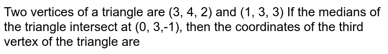 Two wertices of a triangle are (3, 4, 2) and (1, 3, 3) <br> If the medians of the triangle intersect at <br> (0, 3,-1), then the coordinates of the third vertex <br> of the triangle are
