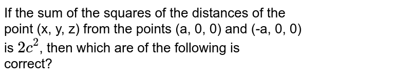 If the sum of the squares of the distances of the <br> point (x, y, z) from the points (a, 0, 0) and (-a, 0, 0) <br> is `2c^(2)`, then which are of the following is <br> correct?