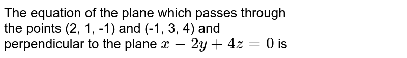 The equation of the plane which passes through <br> the points (2, 1, -1) and (-1, 3, 4) and <br> perpendicular to the plane `x- 2y + 4z = 0` is