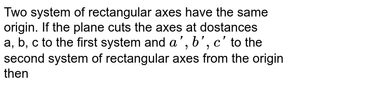 Two system of rectangular axes have the same <br> origin. If the plane cuts the axes at dostances <br> a, b, c to the first system and `a', b', c'` to the <br> second system of rectangular axes from the origin <br> then