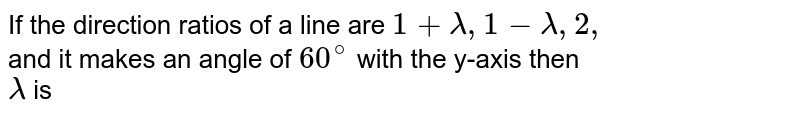 If the direction ratios of a line are `1 + lambda, 1- lambda, 2,` <br> and it makes an angle of `60^(@)` with the y-axis then <br> `lambda` is