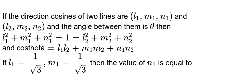 <br> If the direction cosines of two lines are `(l_(1), m_(1), n_(1))` and <br> `(l_(2), m_(2), n_(2))` and the angle between them is `theta` then <br> `l_(1)^(2)+m_(1)^(2)+n_(1)^(2)=1=l_(2)^(2)+m_(2)^(2)+n_(2)^(2)` <br> and costheta` = l_(1)l_(2)+m_(1)m_(2)+n_(1)n_(2)`<br> If `l_(1)=1/sqrt(3), m_(1)=1/sqrt(3)` then the value of `n_(1)` is equal to