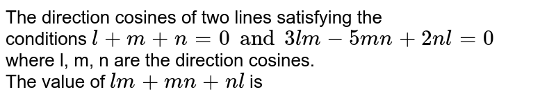 The direction cosines of two lines satisfying the <br> conditions `l + m + n = 0 and  3lm - 5mn + 2nl = 0` <br> where l, m, n are the direction cosines. <br> The value of `lm+mn + nl` is