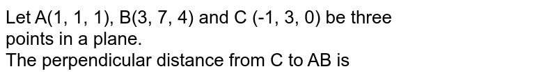 Let A(1, 1, 1), B(3, 7, 4) and C (-1, 3, 0) be three <br> points in a plane. <br> The perpendicular distance from C to AB is