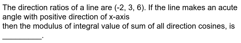 The direction ratios of a line are (-2, 3, 6). If the line makes an acute angle with positive direction of x-axis <br> then the modulus of integral value of sum of all direction cosines, is _________.