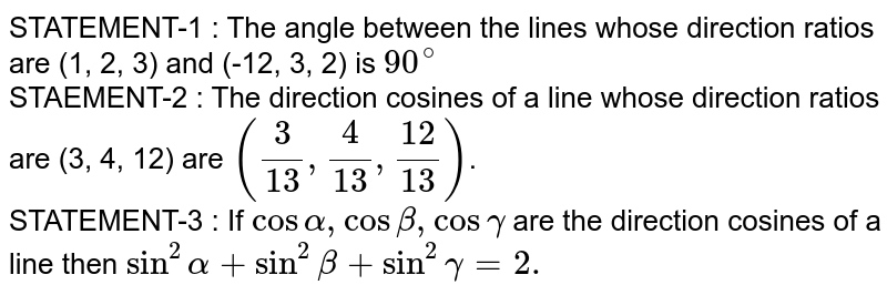 STATEMENT-1 : The angle between the lines whose direction ratios are (1, 2, 3) and (-12, 3, 2) is `90^(@)` <br> STAEMENT-2 : The direction cosines of a line whose direction ratios are (3, 4, 12) are `(3/13, 4/13, 12/13)`. <br> STATEMENT-3 : If `cosalpha, cosbeta,cosgamma` are the direction cosines of a line then `sin^(2)alpha + sin^(2)beta +sin^(2)gamma = 2.`