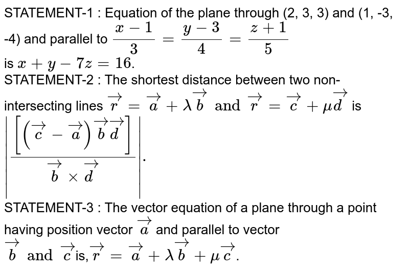STATEMENT-1 : Equation of the plane through (2, 3, 3) and (1, -3, -4) and parallel to `(x-1)/3=(y-3)/4=(z+1)/5` <br> is `x + y - 7z =16`. <br> STATEMENT-2 : The shortest distance between two non-intersecting lines `vecr=veca+lambda vecb and vecr=vecc +muvecd` is <br> `abs(([(vecc-veca)vecb vecd])/(vecbxxvecd)).` <br> STATEMENT-3 : The vector equation of a plane through a point having position vector `veca` and parallel to vector <br> `vecb and vecc`is,` vecr = veca + lambdavecb + mu vecc`.